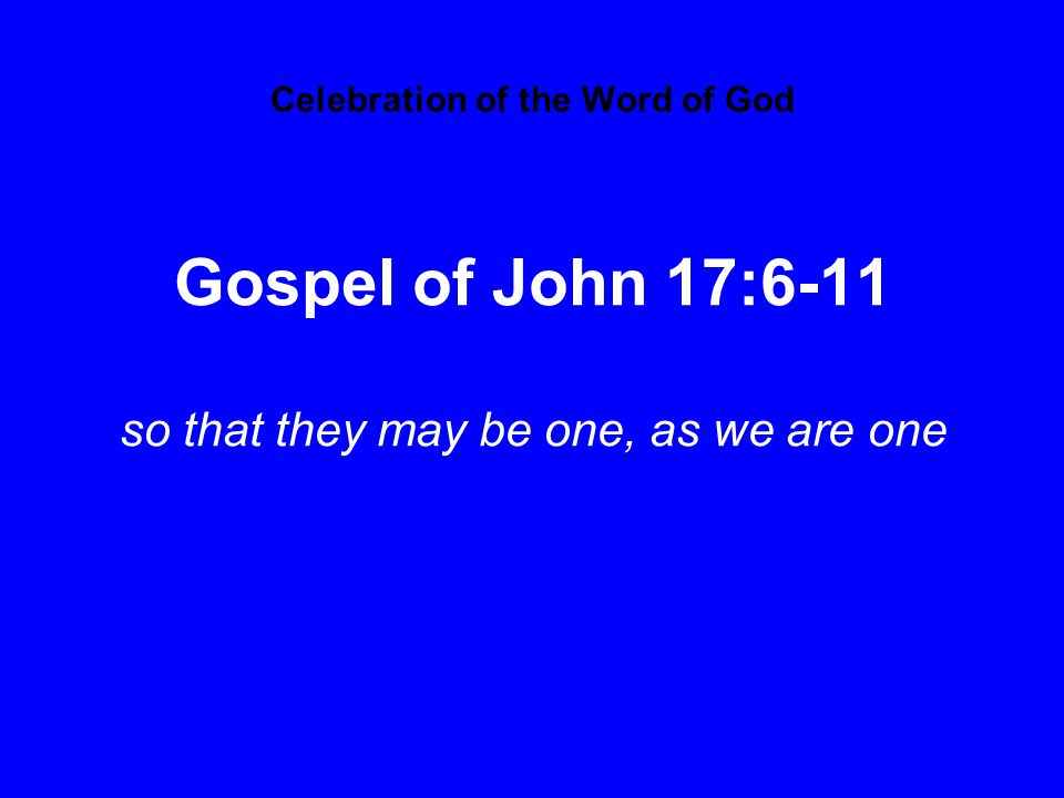 Celebration of the Word of God Gospel of John 17:6-11 so that they may be one, as we are one