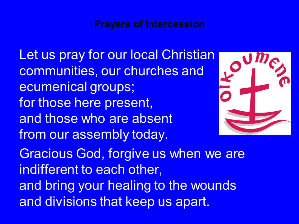 Prayers of Intercession Let us pray for our local Christian communities, our churches and ecumenical groups; for those here present, and those who are absent from our assembly today.
