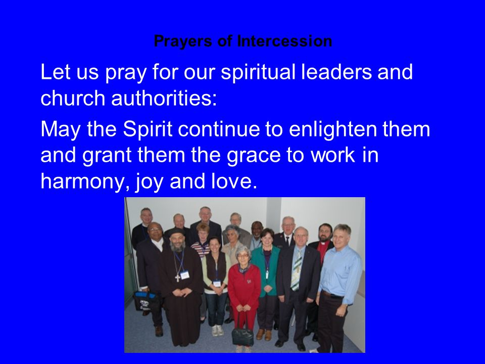 Prayers of Intercession Let us pray for our spiritual leaders and church authorities: May the Spirit continue to enlighten them and grant them the grace to work in harmony, joy and love.