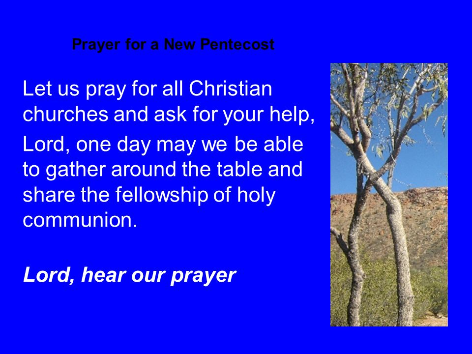 Prayer for a New Pentecost Let us pray for all Christian churches and ask for your help, Lord, one day may we be able to gather around the table and share the fellowship of holy communion.
