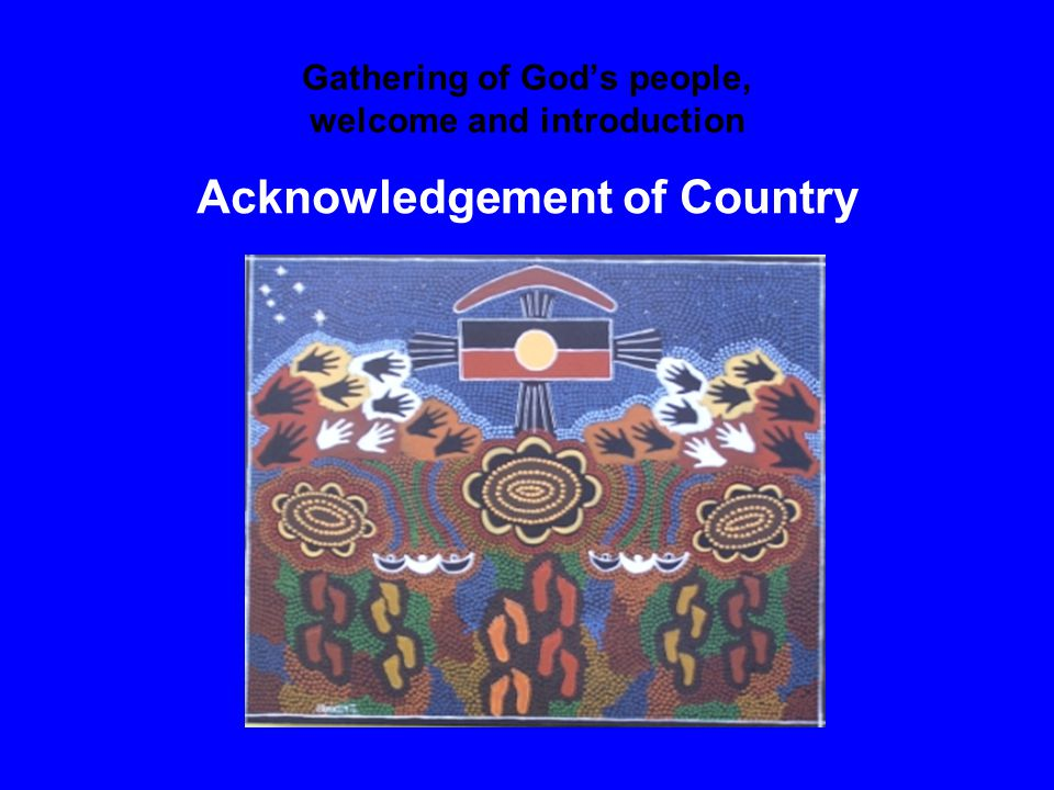 Gathering of God's people, welcome and introduction Acknowledgement of Country