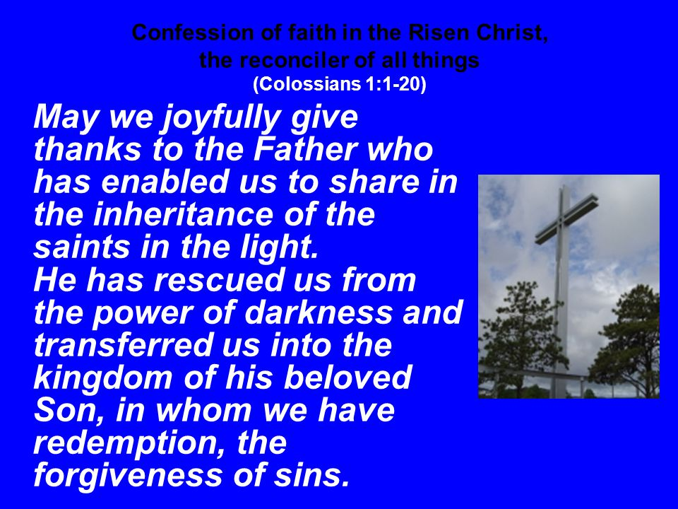 Confession of faith in the Risen Christ, the reconciler of all things (Colossians 1:1-20) May we joyfully give thanks to the Father who has enabled us to share in the inheritance of the saints in the light.