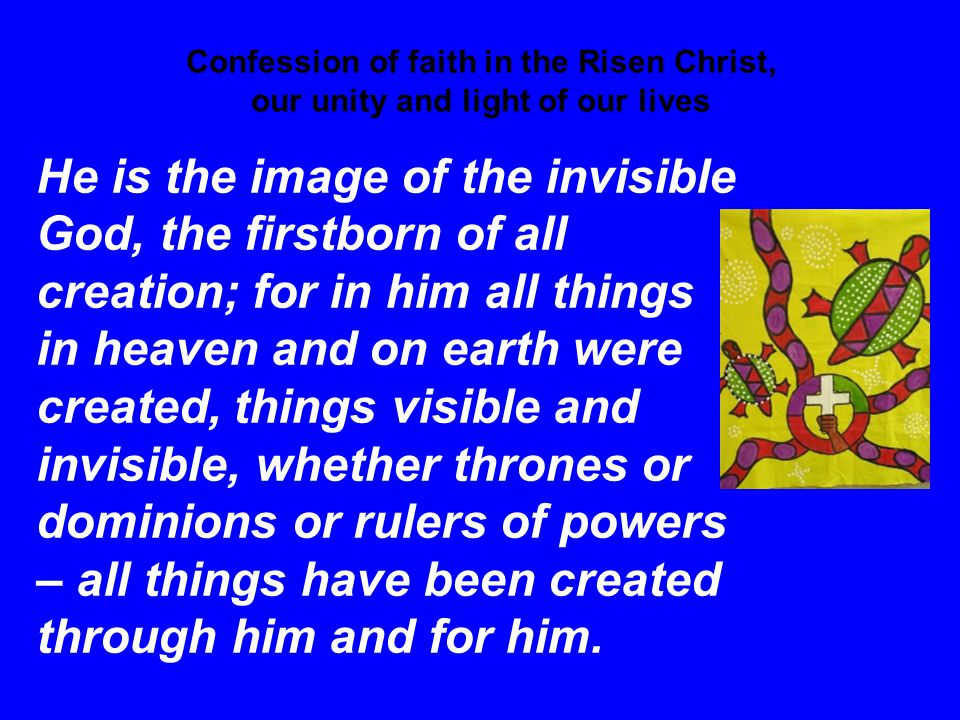 Confession of faith in the Risen Christ, our unity and light of our lives He is the image of the invisible God, the firstborn of all creation; for in him all things in heaven and on earth were created, things visible and invisible, whether thrones or dominions or rulers of powers – all things have been created through him and for him.