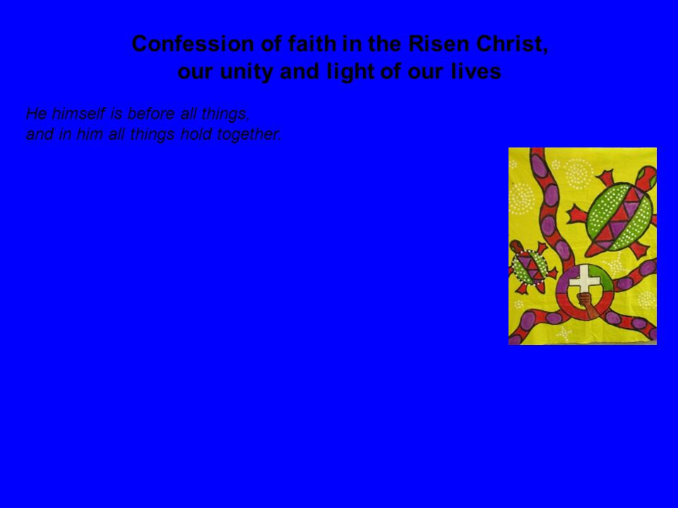 Confession of faith in the Risen Christ, our unity and light of our lives He himself is before all things, and in him all things hold together.