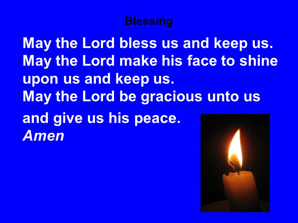 Blessing May the Lord bless us and keep us.
