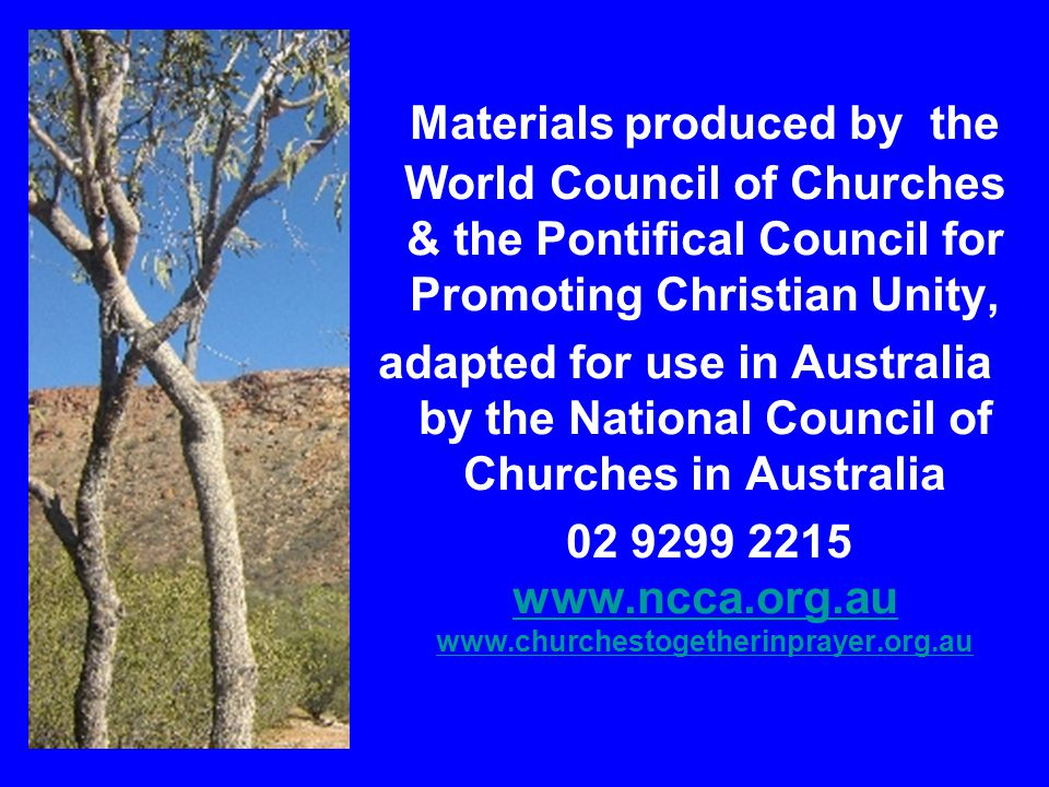 Materials produced by the World Council of Churches & the Pontifical Council for Promoting Christian Unity, adapted for use in Australia by the National Council of Churches in Australia 02 9299 2215 www.ncca.org.au www.churchestogetherinprayer.org.au www.ncca.org.au www.churchestogetherinprayer.org.au
