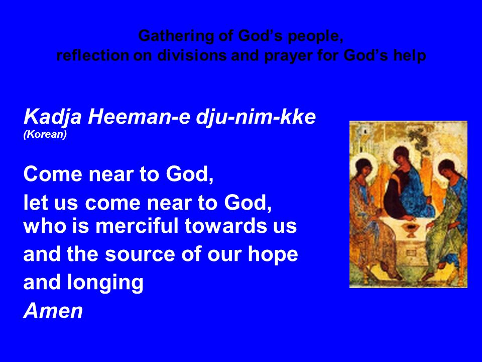 Gathering of God's people, reflection on divisions and prayer for God's help Kadja Heeman-e dju-nim-kke (Korean) Come near to God, let us come near to God, who is merciful towards us and the source of our hope and longing Amen