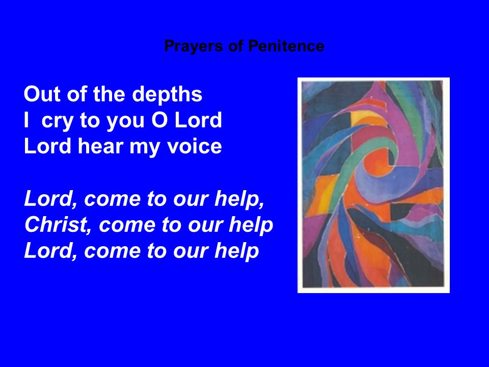 Prayers of Penitence May your ears be attentive to my cry Lord, come to our help, Christ, come to our help Lord, come to our help