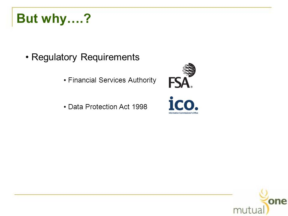 But why…. Regulatory Requirements Financial Services Authority Data Protection Act 1998