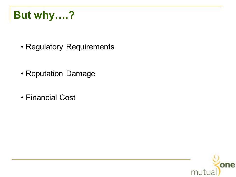 But why…. Regulatory Requirements Reputation Damage Financial Cost