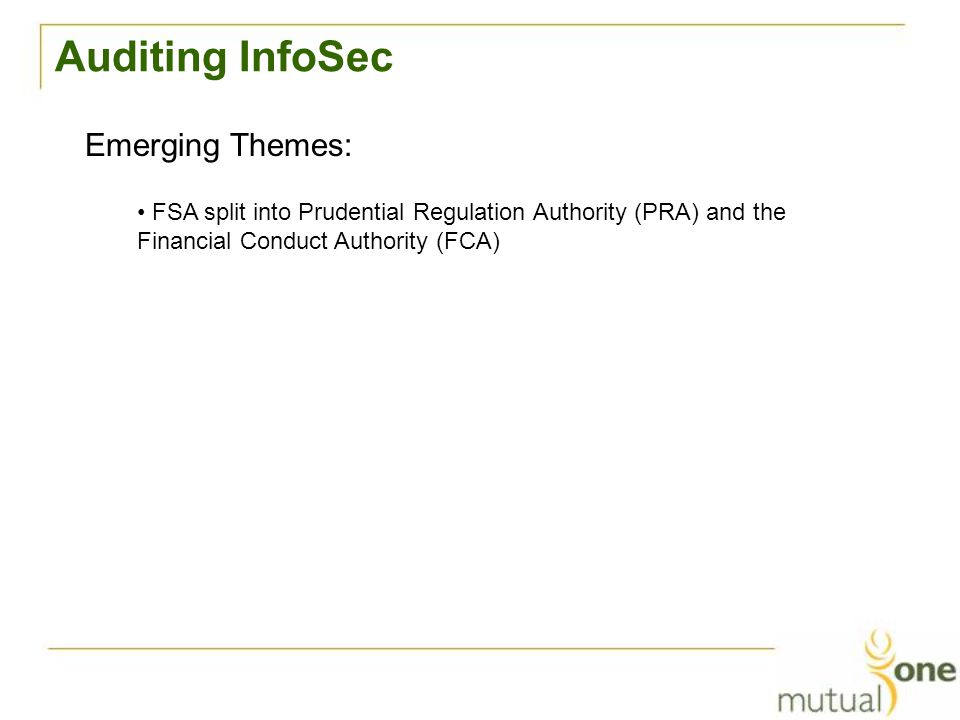 Auditing InfoSec Emerging Themes: FSA split into Prudential Regulation Authority (PRA) and the Financial Conduct Authority (FCA)
