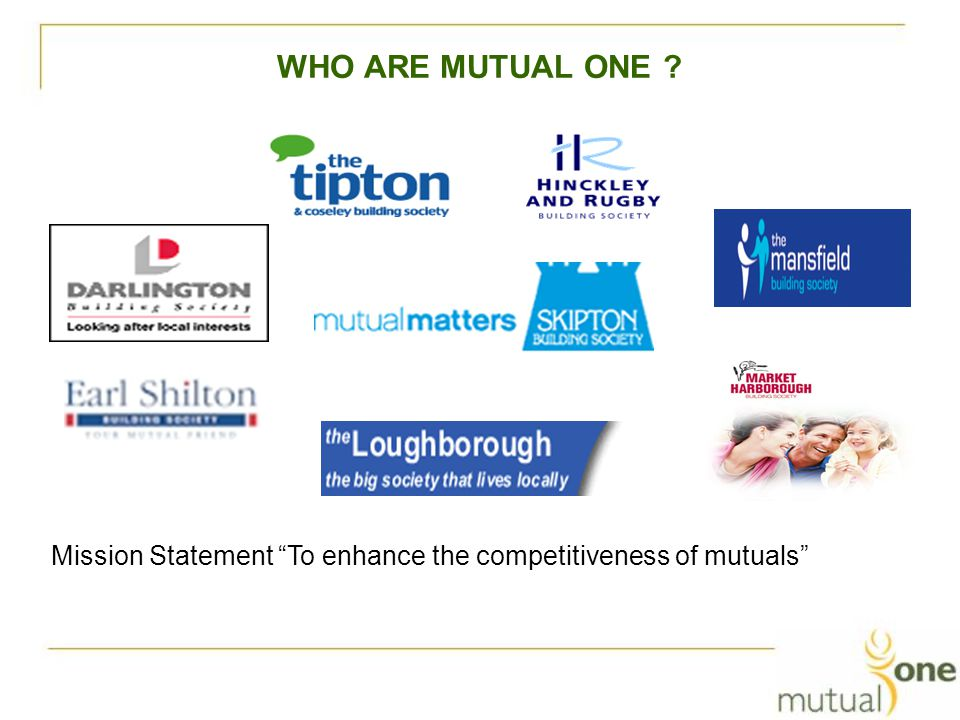 WHO ARE MUTUAL ONE Mission Statement To enhance the competitiveness of mutuals