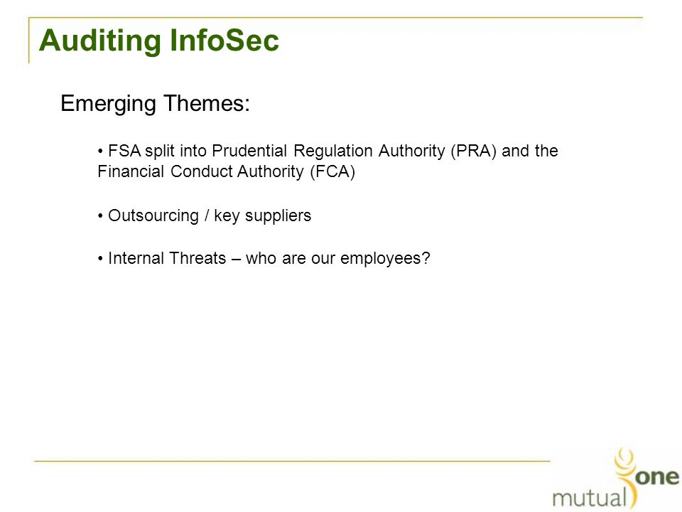 Auditing InfoSec Emerging Themes: Internal Threats – who are our employees? FSA split into Prudential Regulation Authority (PRA) and the Financial Con