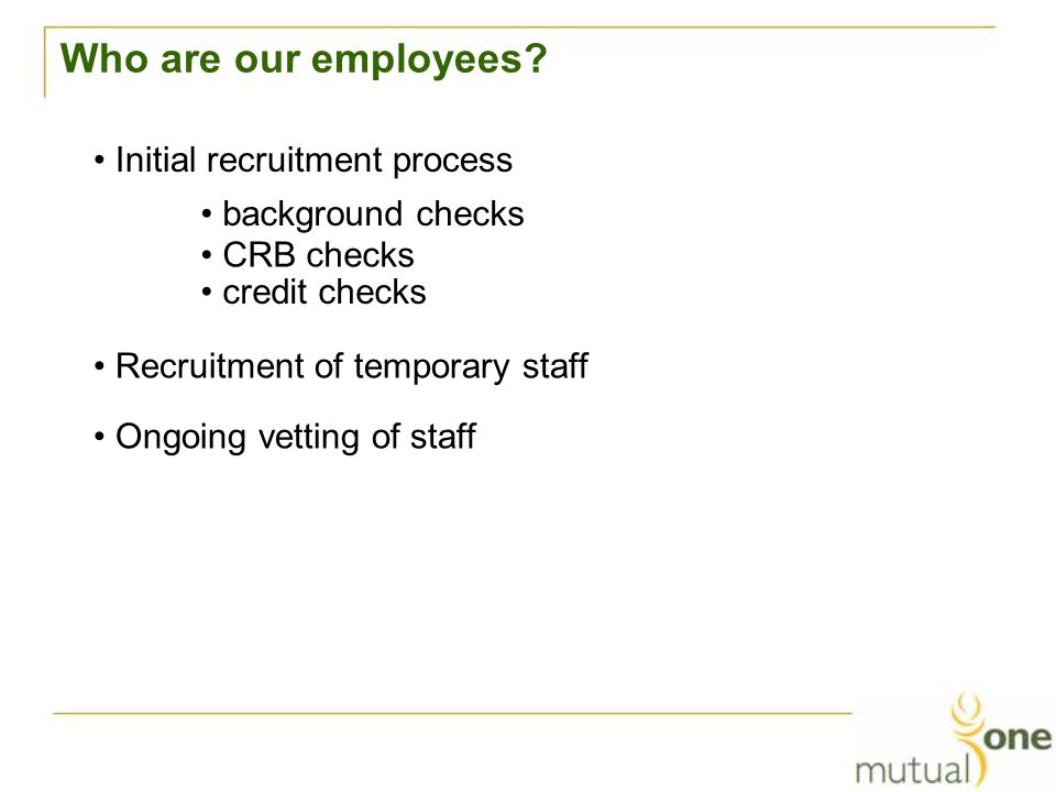 Who are our employees? Initial recruitment process Ongoing vetting of staff Recruitment of temporary staff credit checks CRB checks background checks