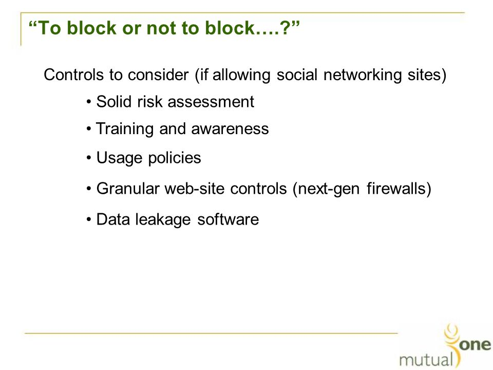 To block or not to block….? Controls to consider (if allowing social networking sites) Training and awareness Usage policies Granular web-site controls (next-gen firewalls) Data leakage software Solid risk assessment