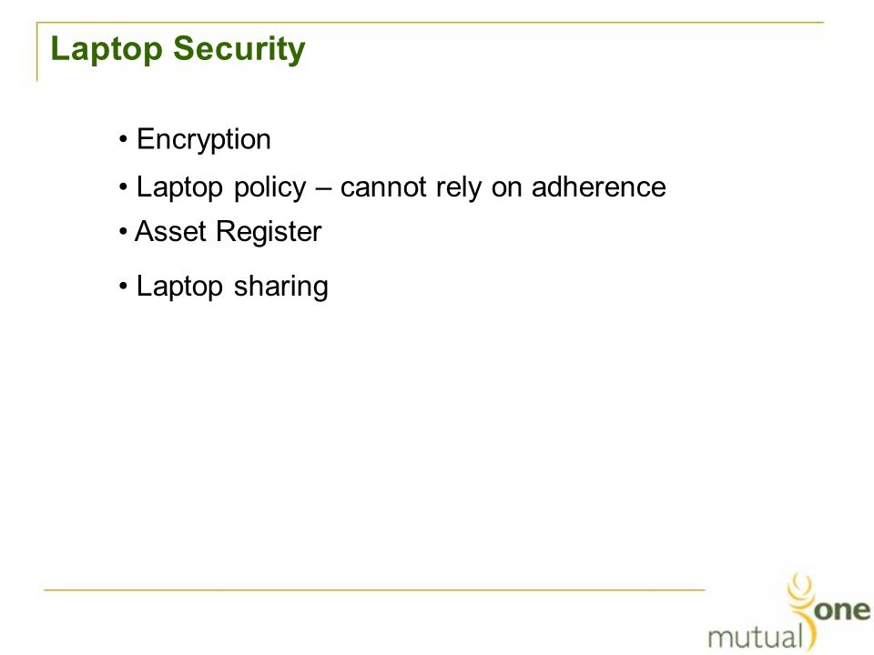 Laptop Security Encryption Laptop policy – cannot rely on adherence Asset Register Laptop sharing