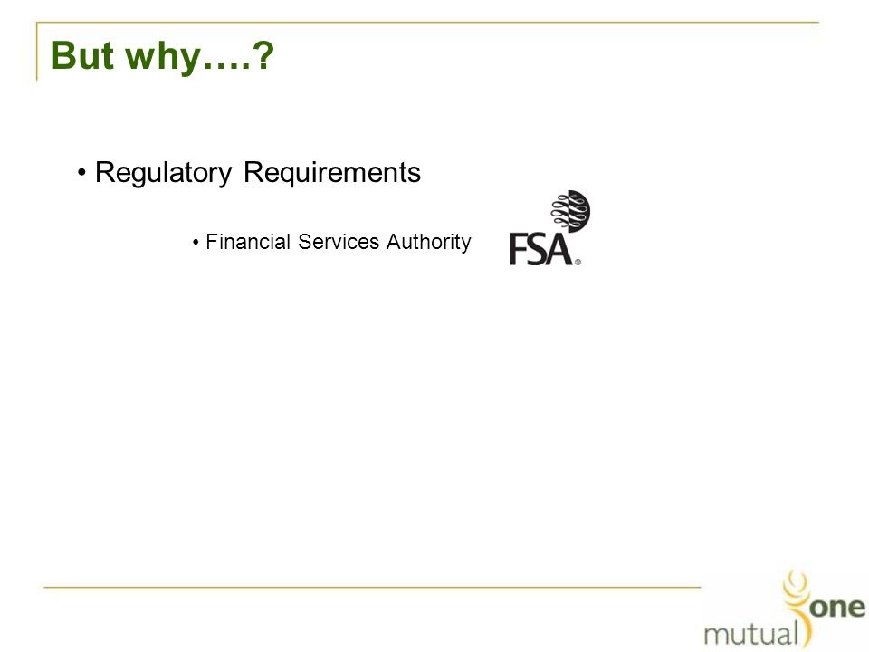 But why…. Regulatory Requirements Financial Services Authority