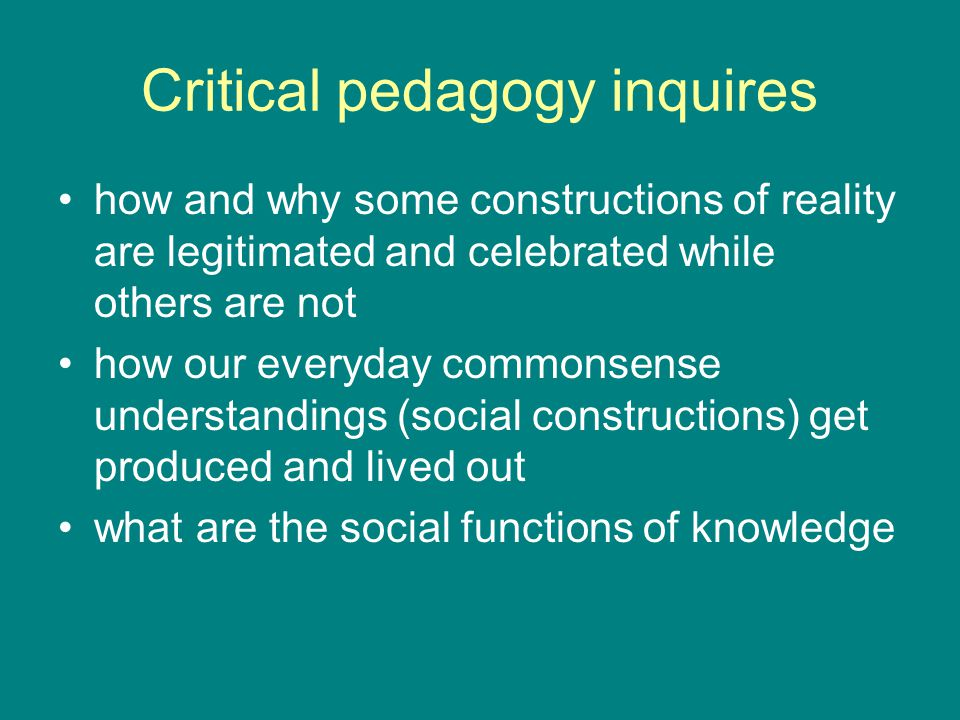 Critical pedagogy inquires how and why some constructions of reality are legitimated and celebrated while others are not how our everyday commonsense understandings (social constructions) get produced and lived out what are the social functions of knowledge