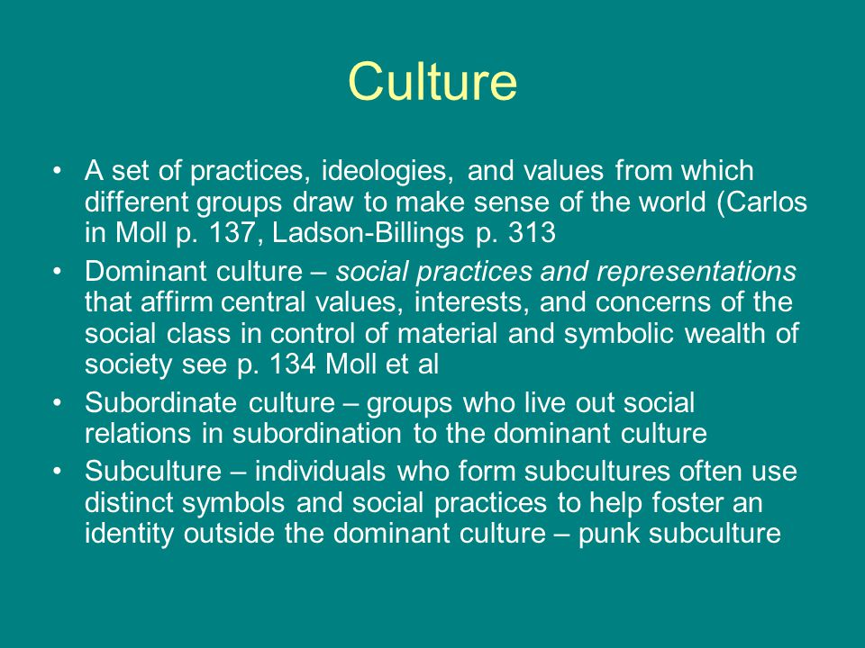 Culture A set of practices, ideologies, and values from which different groups draw to make sense of the world (Carlos in Moll p. 137, Ladson-Billings