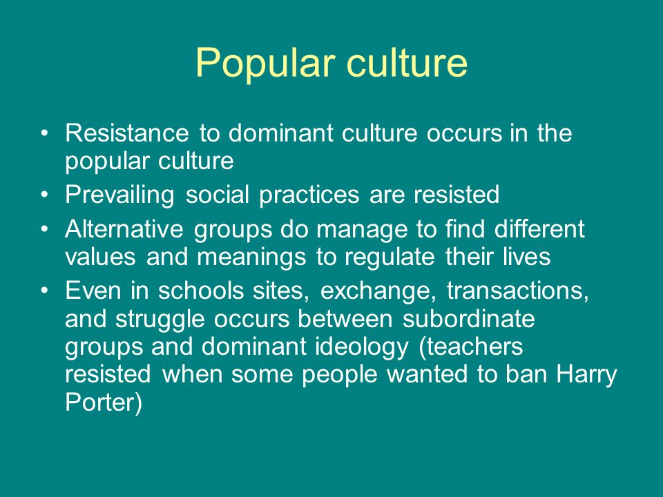 Popular culture Resistance to dominant culture occurs in the popular culture Prevailing social practices are resisted Alternative groups do manage to