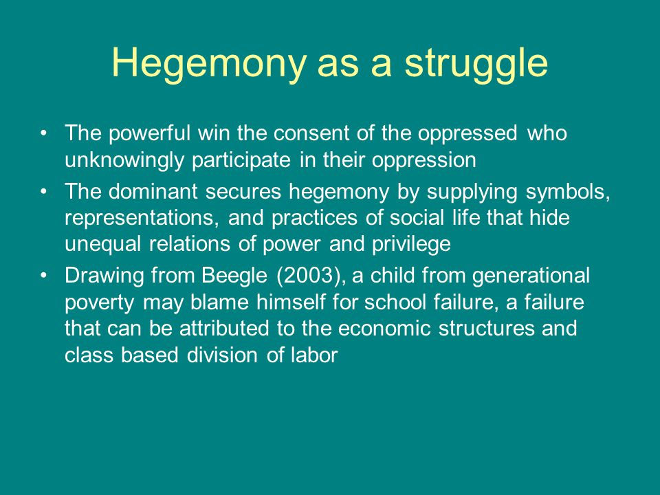 Hegemony as a struggle The powerful win the consent of the oppressed who unknowingly participate in their oppression The dominant secures hegemony by supplying symbols, representations, and practices of social life that hide unequal relations of power and privilege Drawing from Beegle (2003), a child from generational poverty may blame himself for school failure, a failure that can be attributed to the economic structures and class based division of labor
