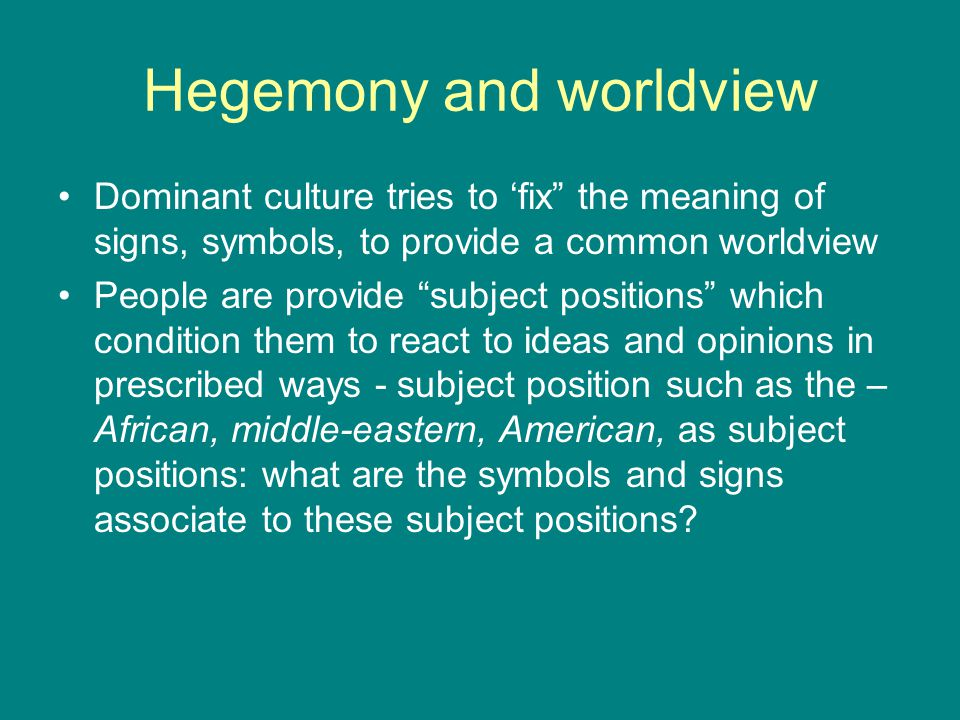 Hegemony and worldview Dominant culture tries to 'fix the meaning of signs, symbols, to provide a common worldview People are provide subject positions which condition them to react to ideas and opinions in prescribed ways - subject position such as the – African, middle-eastern, American, as subject positions: what are the symbols and signs associate to these subject positions