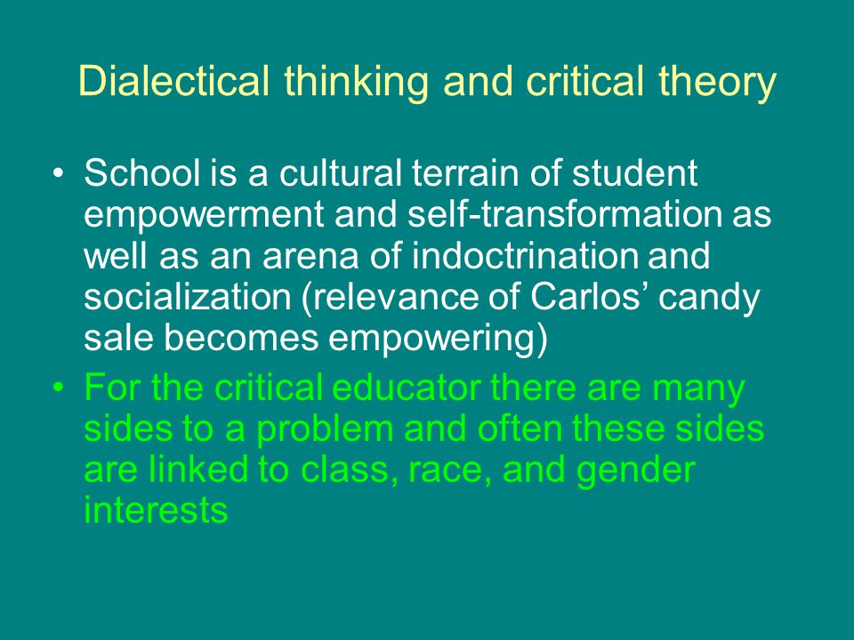 Dialectical thinking and critical theory School is a cultural terrain of student empowerment and self-transformation as well as an arena of indoctrination and socialization (relevance of Carlos' candy sale becomes empowering) For the critical educator there are many sides to a problem and often these sides are linked to class, race, and gender interests
