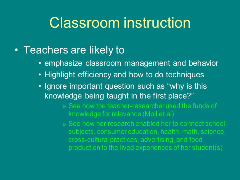 Classroom instruction Teachers are likely to emphasize classroom management and behavior Highlight efficiency and how to do techniques Ignore important question such as why is this knowledge being taught in the first place? »See how the teacher-researcher used the funds of knowledge for relevance (Moll et.al) »See how her research enabled her to connect school subjects, consumer education, health, math, science, cross-cultural practices, advertising, and food production to the lived experiences of her student(s)