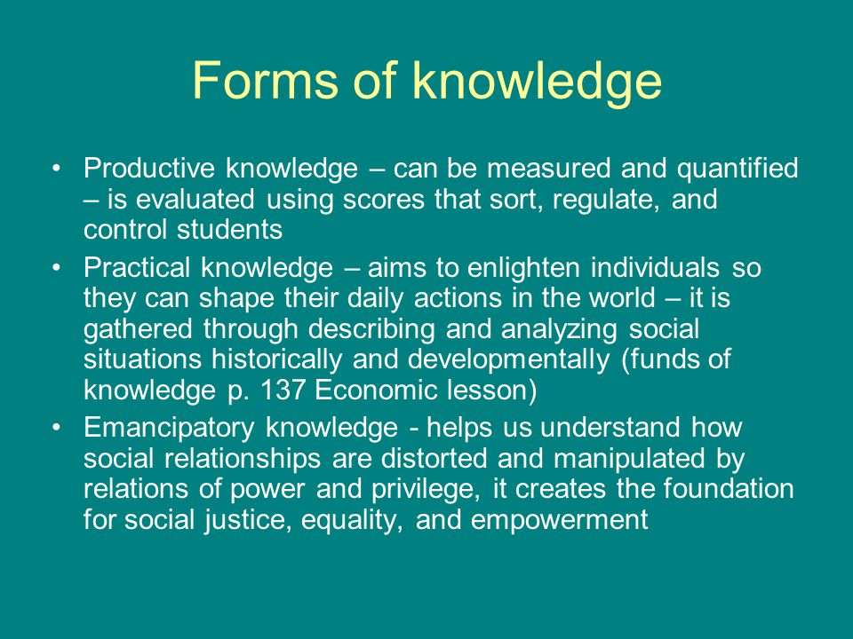 Forms of knowledge Productive knowledge – can be measured and quantified – is evaluated using scores that sort, regulate, and control students Practical knowledge – aims to enlighten individuals so they can shape their daily actions in the world – it is gathered through describing and analyzing social situations historically and developmentally (funds of knowledge p.