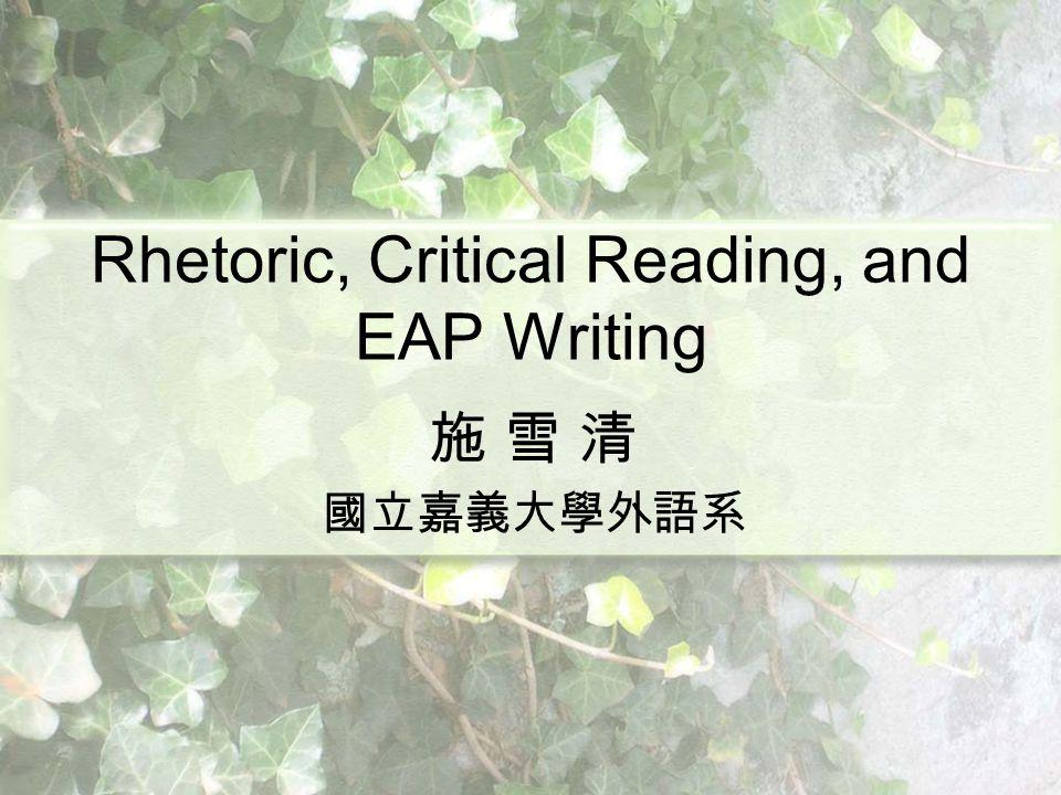 Rhetoric, Critical Reading, and EAP Writing 施 雪 清 國立嘉義大學外語系