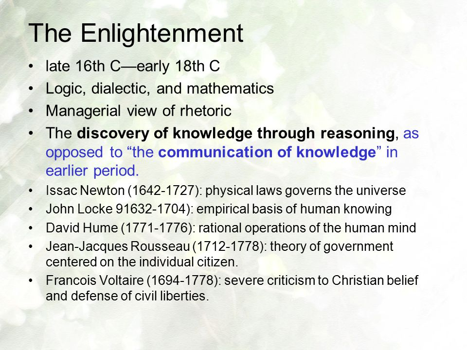 The Enlightenment late 16th C—early 18th C Logic, dialectic, and mathematics Managerial view of rhetoric The discovery of knowledge through reasoning,