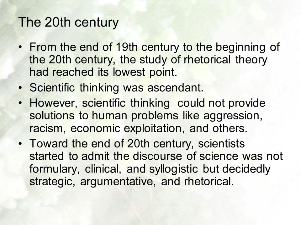 The 20th century From the end of 19th century to the beginning of the 20th century, the study of rhetorical theory had reached its lowest point. Scien