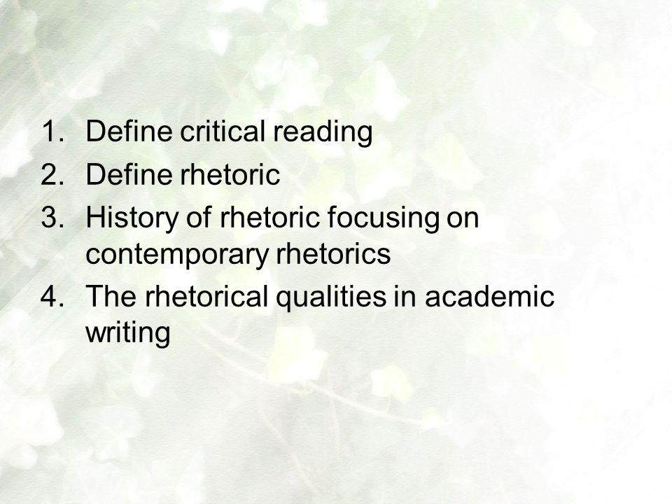 1.Define critical reading 2.Define rhetoric 3.History of rhetoric focusing on contemporary rhetorics 4.The rhetorical qualities in academic writing