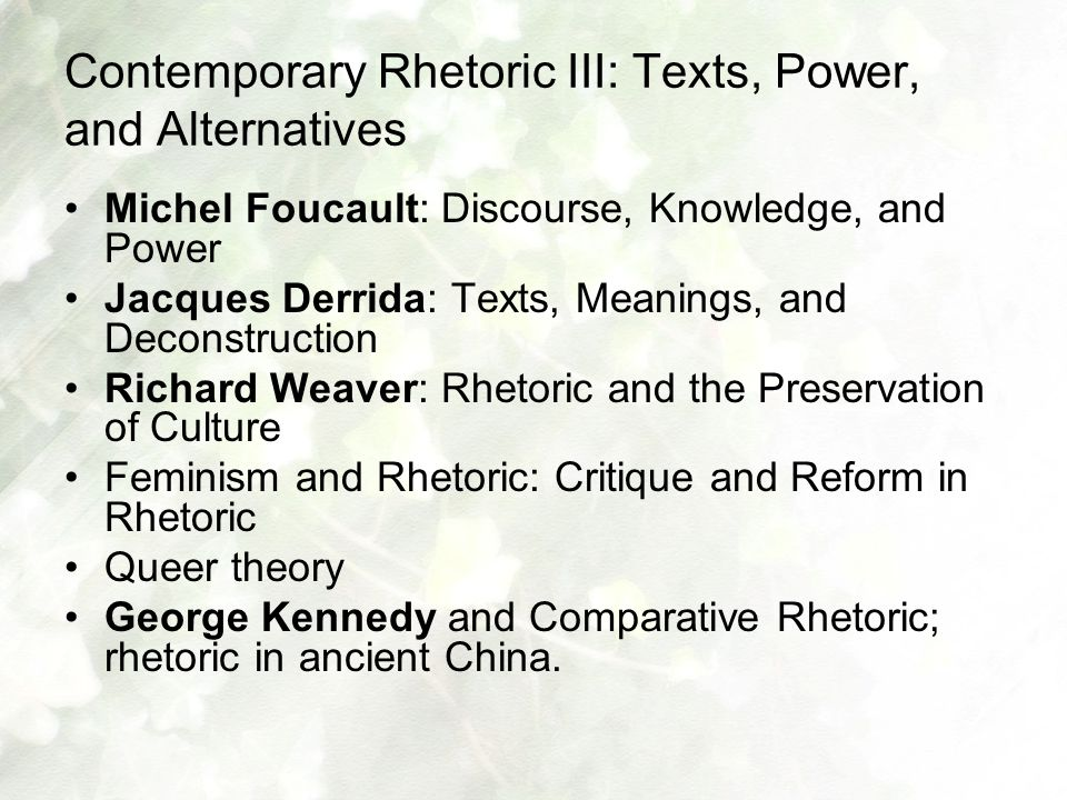Contemporary Rhetoric III: Texts, Power, and Alternatives Michel Foucault: Discourse, Knowledge, and Power Jacques Derrida: Texts, Meanings, and Decon