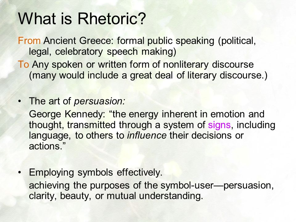 What is Rhetoric? From Ancient Greece: formal public speaking (political, legal, celebratory speech making) To Any spoken or written form of nonlitera