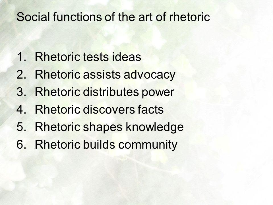 Social functions of the art of rhetoric 1.Rhetoric tests ideas 2.Rhetoric assists advocacy 3.Rhetoric distributes power 4.Rhetoric discovers facts 5.Rhetoric shapes knowledge 6.Rhetoric builds community