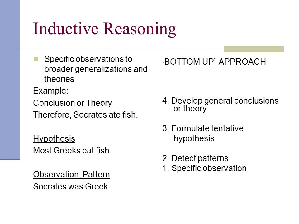 Inductive Reasoning Specific observations to broader generalizations and theories Example: Conclusion or Theory Therefore, Socrates ate fish.