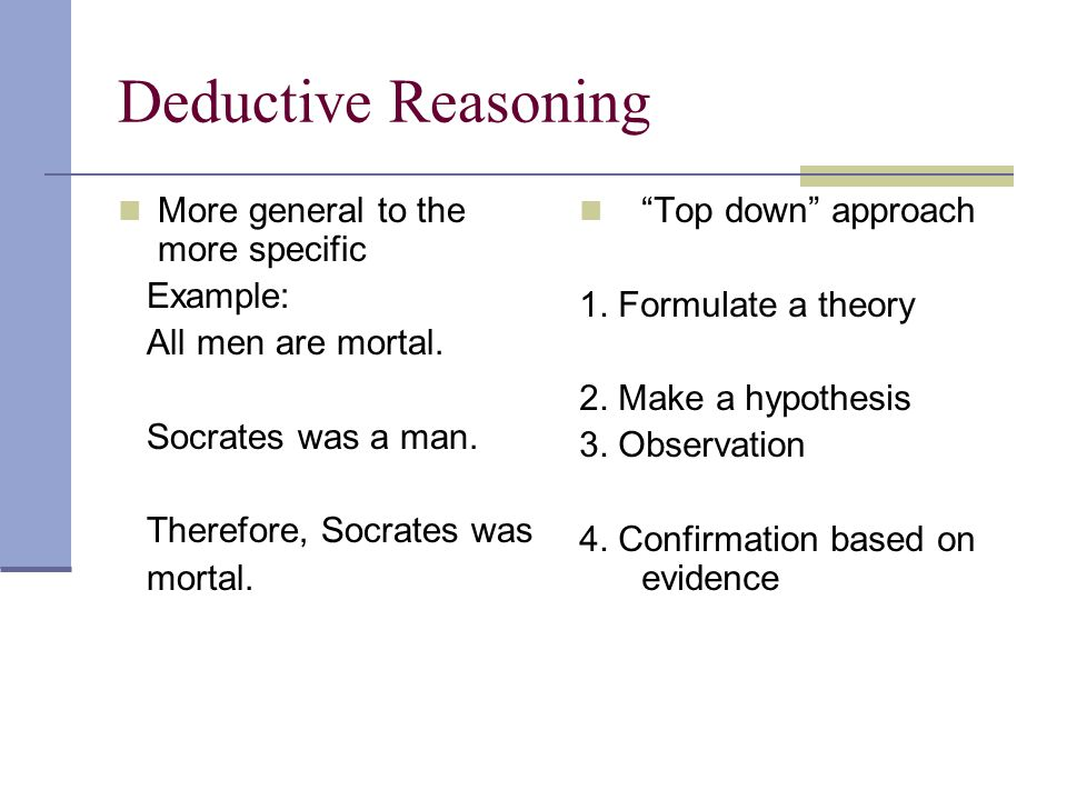 Deductive Reasoning More general to the more specific Example: All men are mortal.