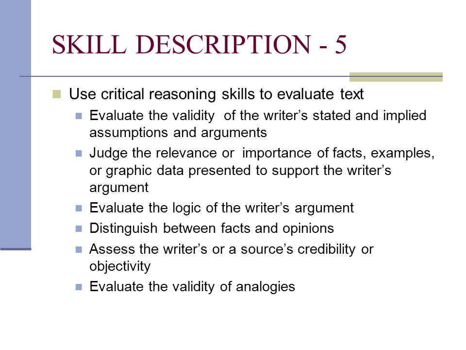 SKILL DESCRIPTION - 5 Use critical reasoning skills to evaluate text Evaluate the validity of the writer's stated and implied assumptions and arguments Judge the relevance or importance of facts, examples, or graphic data presented to support the writer's argument Evaluate the logic of the writer's argument Distinguish between facts and opinions Assess the writer's or a source's credibility or objectivity Evaluate the validity of analogies