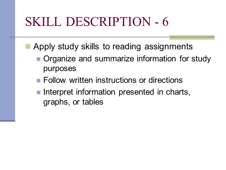 SKILL DESCRIPTION - 6 Apply study skills to reading assignments Organize and summarize information for study purposes Follow written instructions or directions Interpret information presented in charts, graphs, or tables