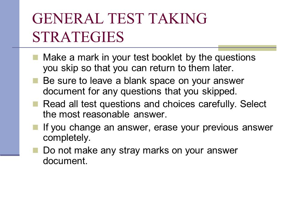 GENERAL TEST TAKING STRATEGIES Make a mark in your test booklet by the questions you skip so that you can return to them later.
