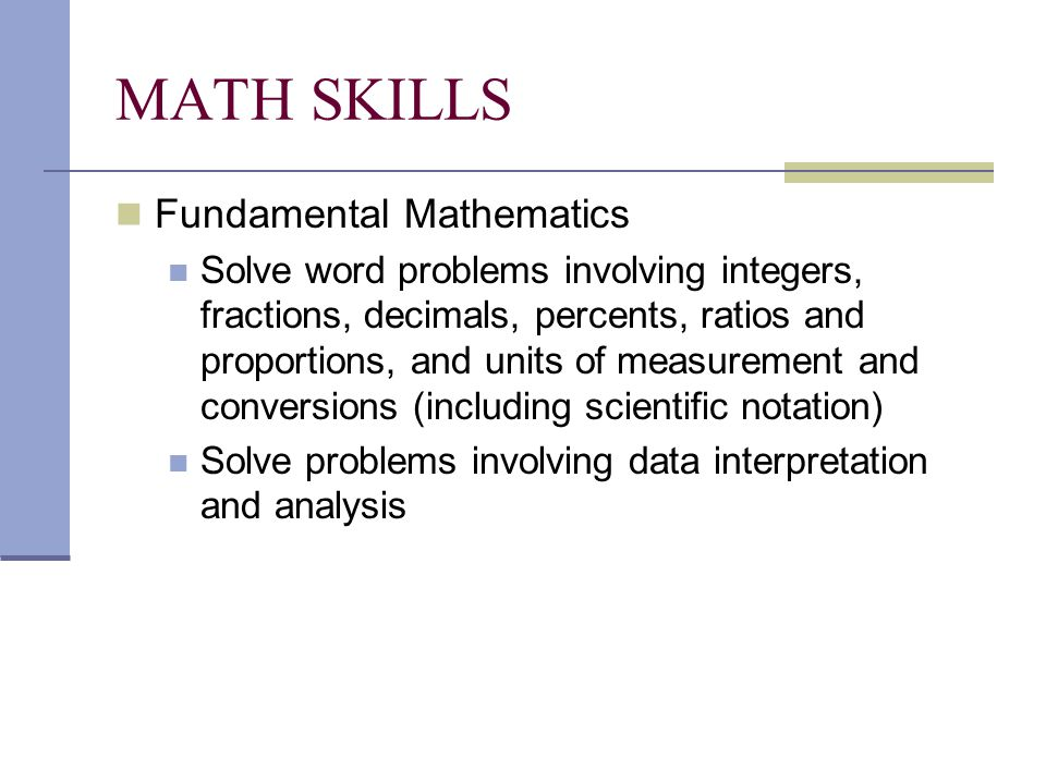 MATH SKILLS Fundamental Mathematics Solve word problems involving integers, fractions, decimals, percents, ratios and proportions, and units of measurement and conversions (including scientific notation) Solve problems involving data interpretation and analysis