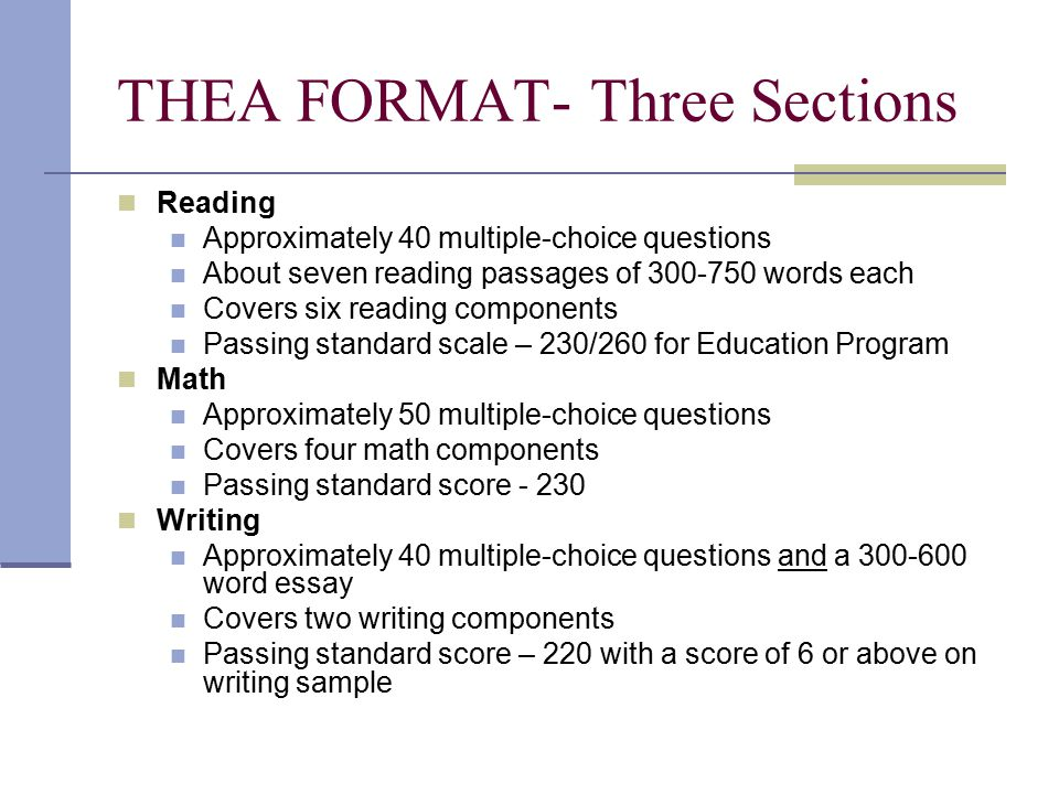 THEA FORMAT- Three Sections Reading Approximately 40 multiple-choice questions About seven reading passages of 300-750 words each Covers six reading components Passing standard scale – 230/260 for Education Program Math Approximately 50 multiple-choice questions Covers four math components Passing standard score - 230 Writing Approximately 40 multiple-choice questions and a 300-600 word essay Covers two writing components Passing standard score – 220 with a score of 6 or above on writing sample