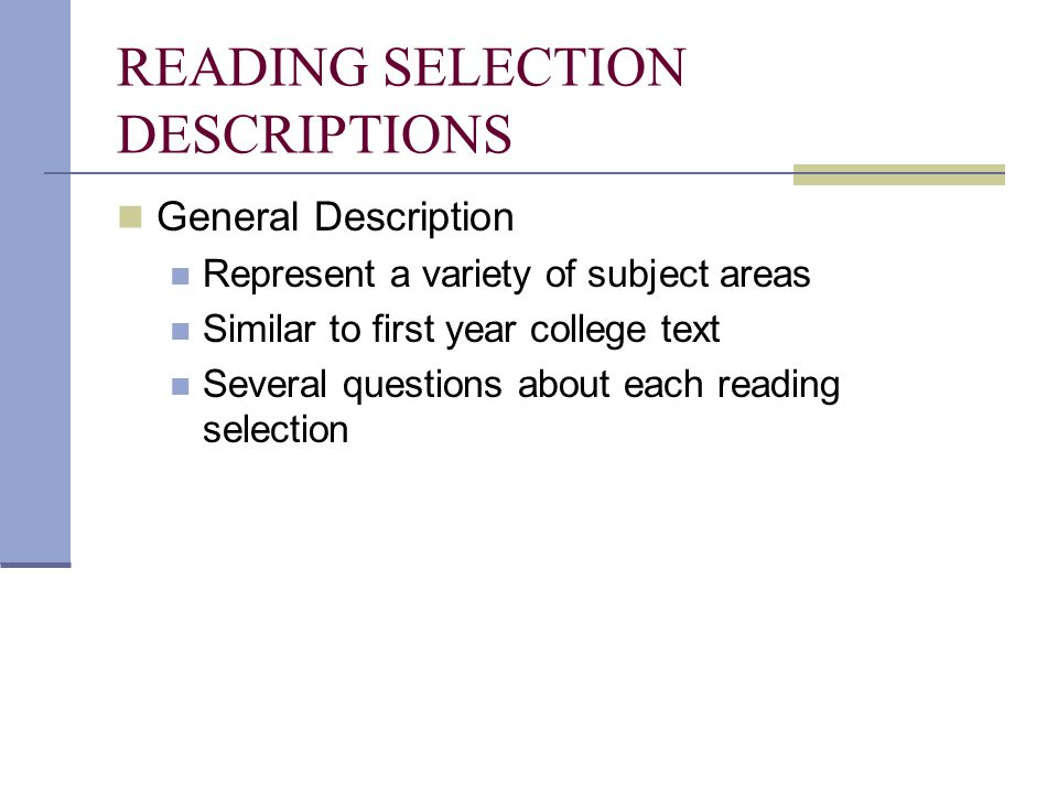 READING SELECTION DESCRIPTIONS General Description Represent a variety of subject areas Similar to first year college text Several questions about each reading selection