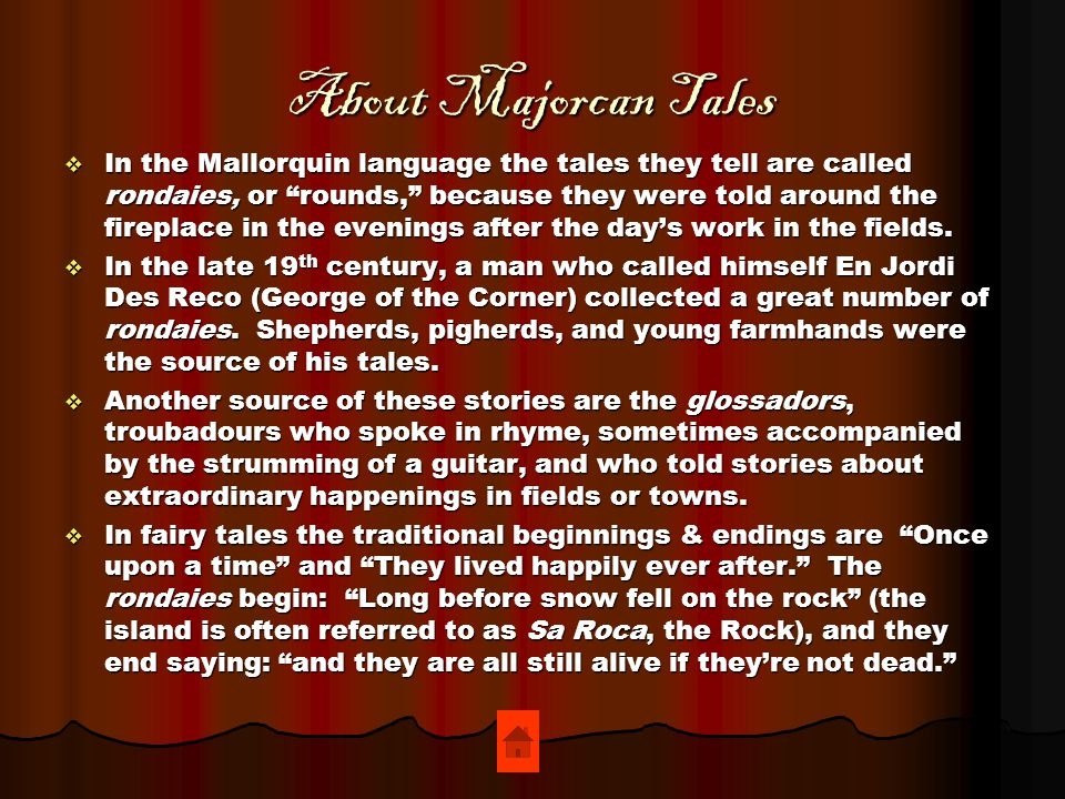 About Majorcan Tales  In the Mallorquin language the tales they tell are called rondaies, or rounds, because they were told around the fireplace in the evenings after the day's work in the fields.