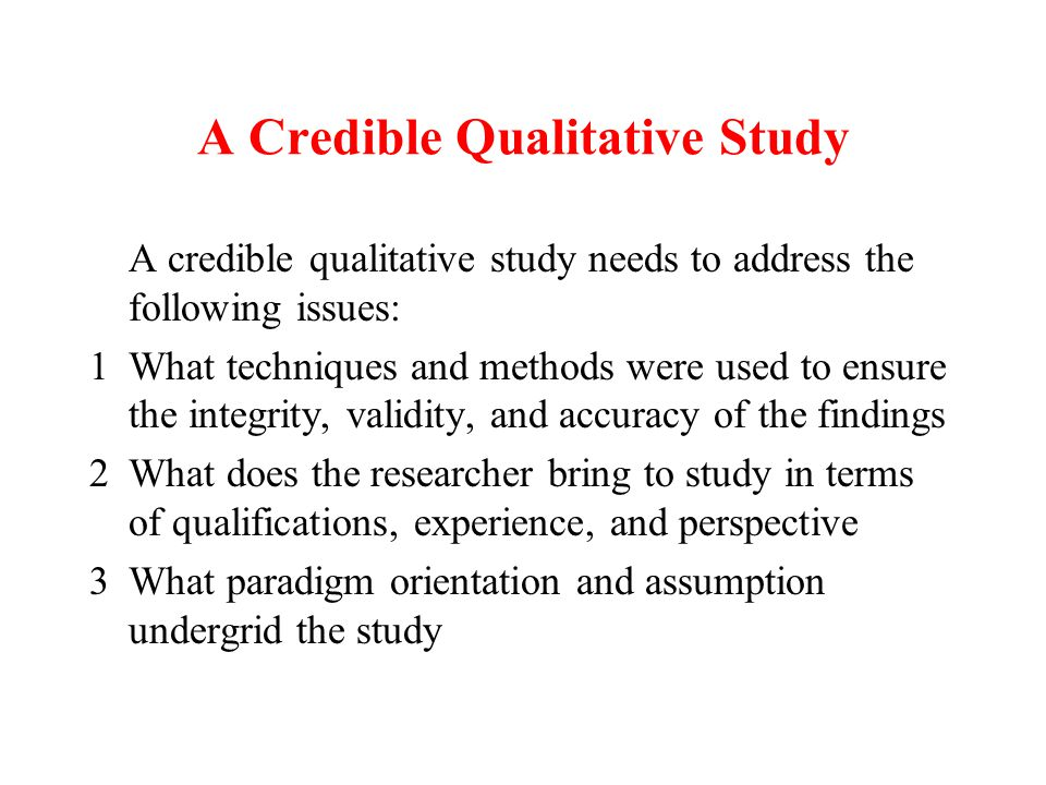 A Credible Qualitative Study A credible qualitative study needs to address the following issues: 1What techniques and methods were used to ensure the integrity, validity, and accuracy of the findings 2What does the researcher bring to study in terms of qualifications, experience, and perspective 3What paradigm orientation and assumption undergrid the study