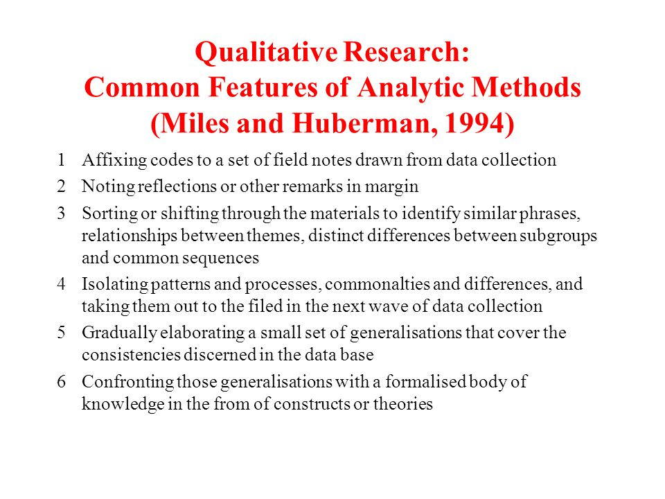 Qualitative Research: Common Features of Analytic Methods (Miles and Huberman, 1994) 1Affixing codes to a set of field notes drawn from data collection 2Noting reflections or other remarks in margin 3Sorting or shifting through the materials to identify similar phrases, relationships between themes, distinct differences between subgroups and common sequences 4Isolating patterns and processes, commonalties and differences, and taking them out to the filed in the next wave of data collection 5Gradually elaborating a small set of generalisations that cover the consistencies discerned in the data base 6Confronting those generalisations with a formalised body of knowledge in the from of constructs or theories