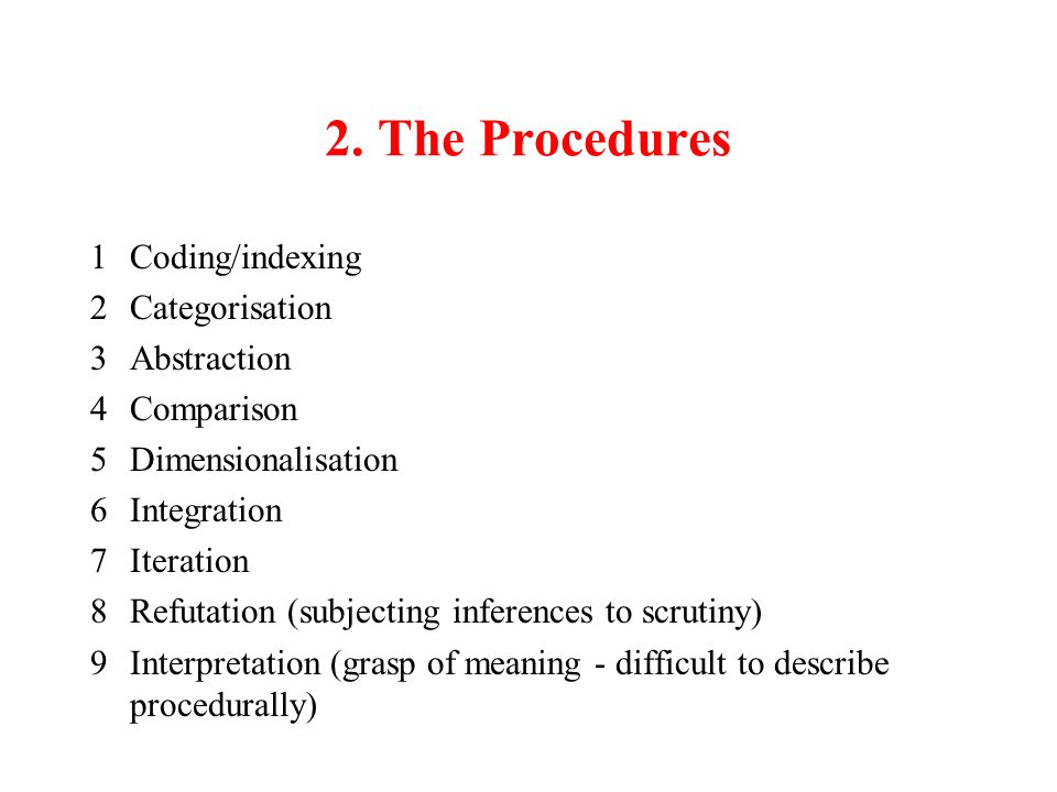 2. The Procedures 1Coding/indexing 2Categorisation 3Abstraction 4Comparison 5Dimensionalisation 6Integration 7Iteration 8Refutation (subjecting infere