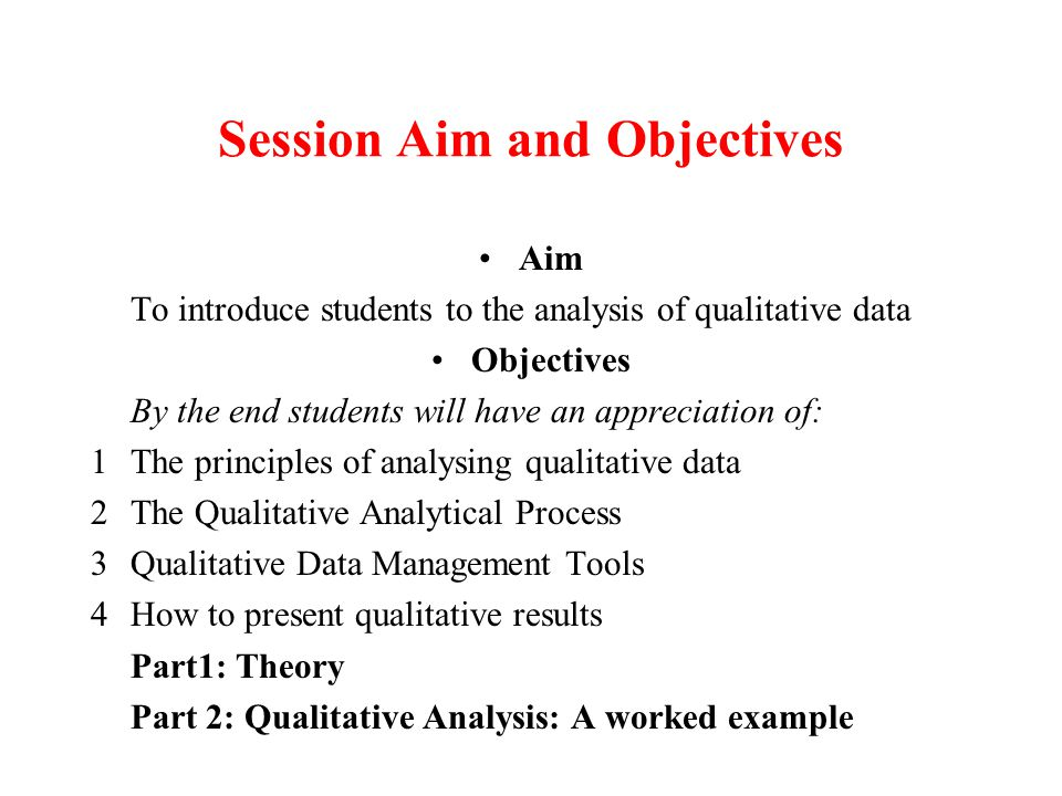 Session Aim and Objectives Aim To introduce students to the analysis of qualitative data Objectives By the end students will have an appreciation of: 1The principles of analysing qualitative data 2The Qualitative Analytical Process 3Qualitative Data Management Tools 4How to present qualitative results Part1: Theory Part 2: Qualitative Analysis: A worked example
