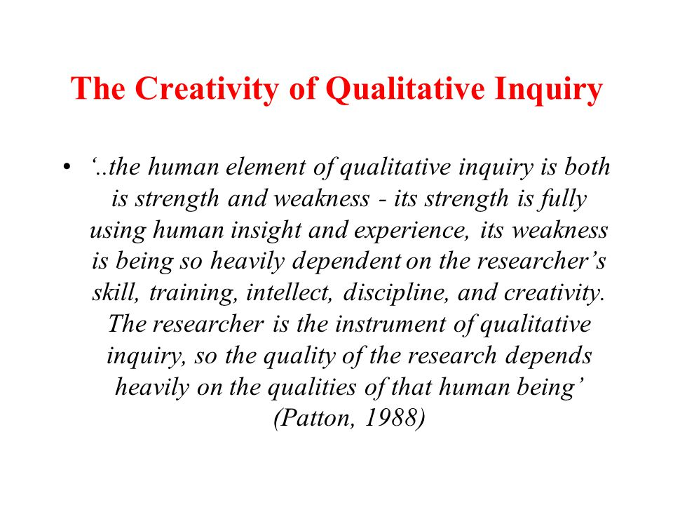 The Creativity of Qualitative Inquiry '..the human element of qualitative inquiry is both is strength and weakness - its strength is fully using human insight and experience, its weakness is being so heavily dependent on the researcher's skill, training, intellect, discipline, and creativity.